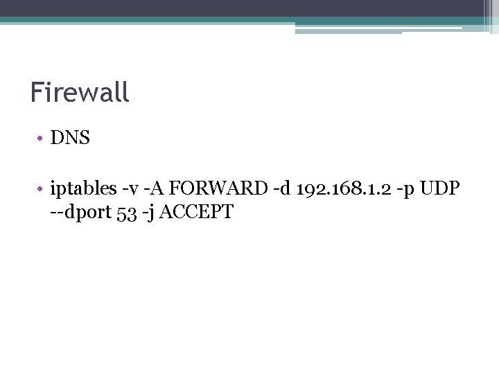 Firewall • DNS • iptables -v -A FORWARD -d 192. 168. 1. 2 -p