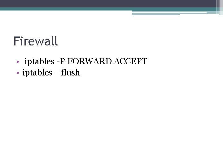 Firewall • iptables -P FORWARD ACCEPT • iptables --flush