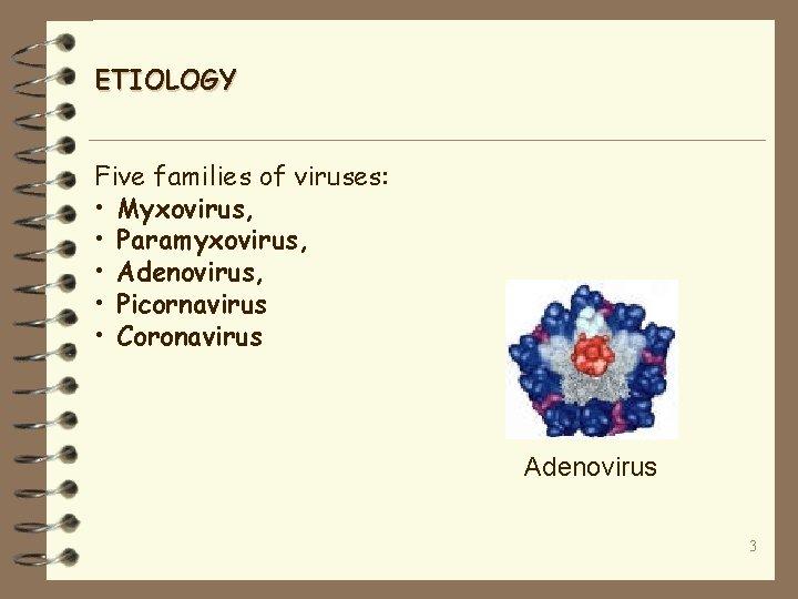 ETIOLOGY Five families of viruses: • Myxovirus, • Paramyxovirus, • Adenovirus, • Picornavirus •
