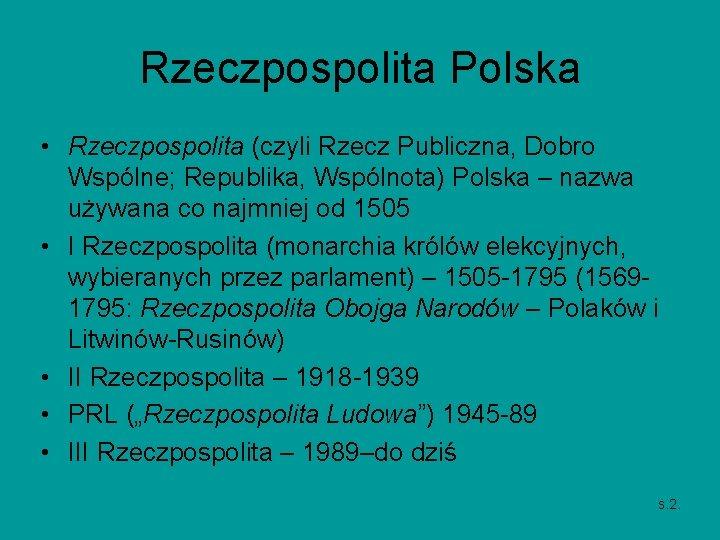 Rzeczpospolita Polska • Rzeczpospolita (czyli Rzecz Publiczna, Dobro Wspólne; Republika, Wspólnota) Polska – nazwa