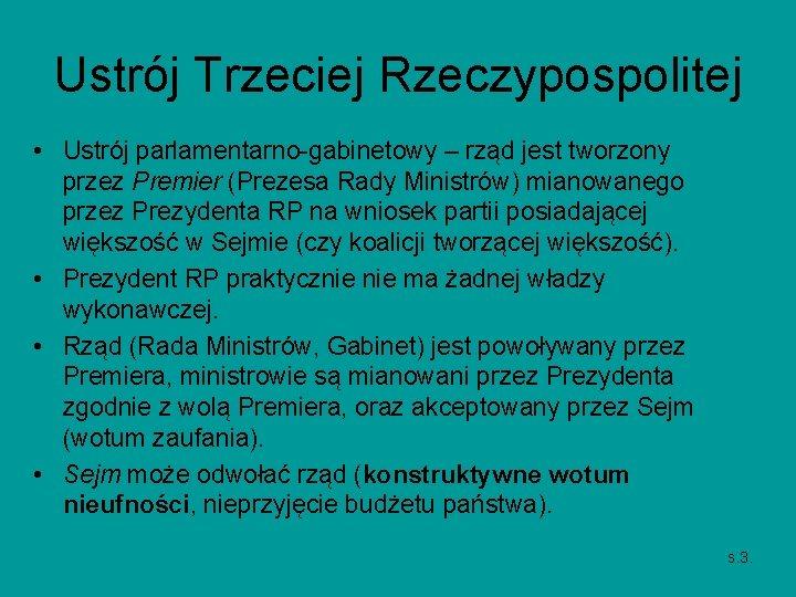Ustrój Trzeciej Rzeczypospolitej • Ustrój parlamentarno-gabinetowy – rząd jest tworzony przez Premier (Prezesa Rady