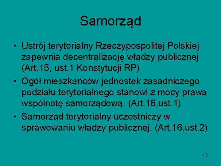 Samorząd • Ustrój terytorialny Rzeczypospolitej Polskiej zapewnia decentralizację władzy publicznej (Art. 15, ust. 1