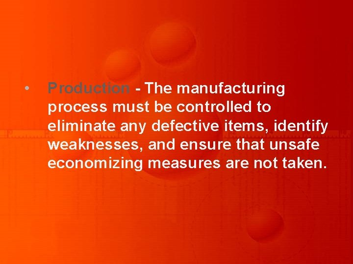 • Production - The manufacturing process must be controlled to eliminate any defective