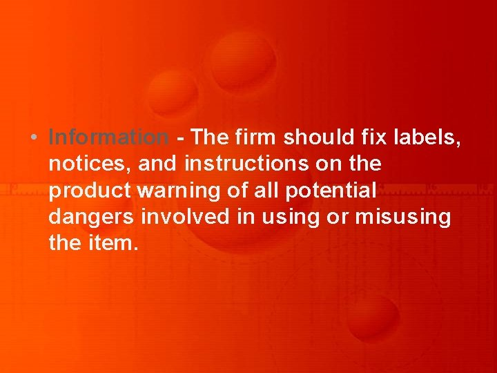 • Information - The firm should fix labels, notices, and instructions on the