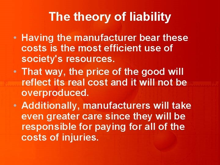 The theory of liability • Having the manufacturer bear these costs is the most