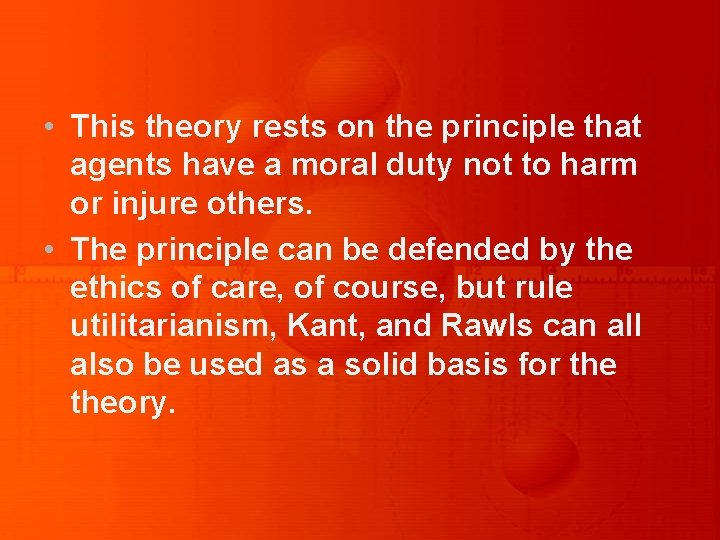 • This theory rests on the principle that agents have a moral duty