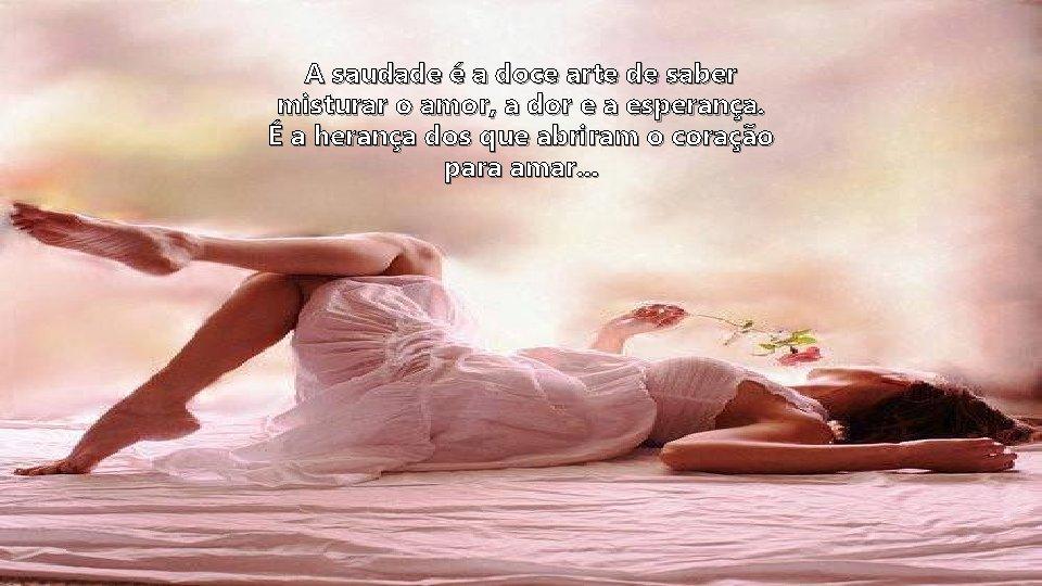 A saudade é a doce arte de saber misturar o amor, a dor e