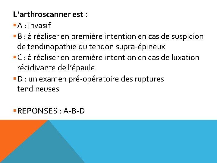 L'arthroscanner est : §A : invasif §B : à réaliser en première intention en