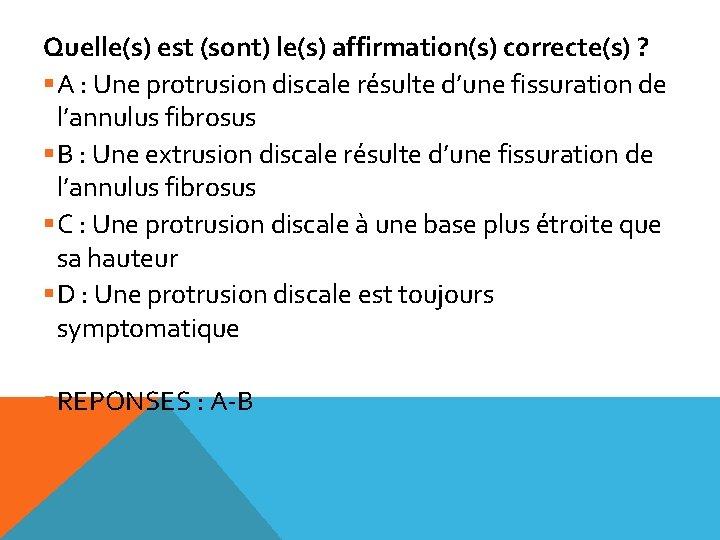 Quelle(s) est (sont) le(s) affirmation(s) correcte(s) ? §A : Une protrusion discale résulte d'une