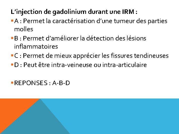 L'injection de gadolinium durant une IRM : §A : Permet la caractérisation d'une tumeur