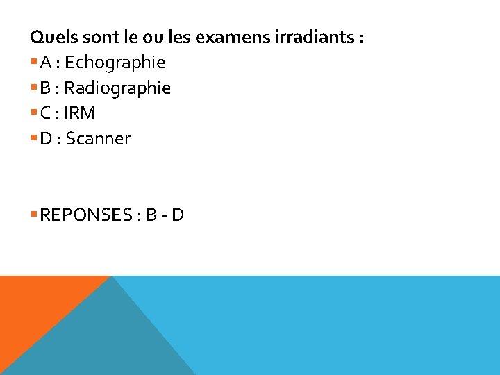 Quels sont le ou les examens irradiants : §A : Echographie §B : Radiographie