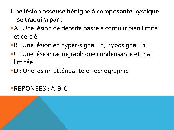 Une lésion osseuse bénigne à composante kystique se traduira par : §A : Une