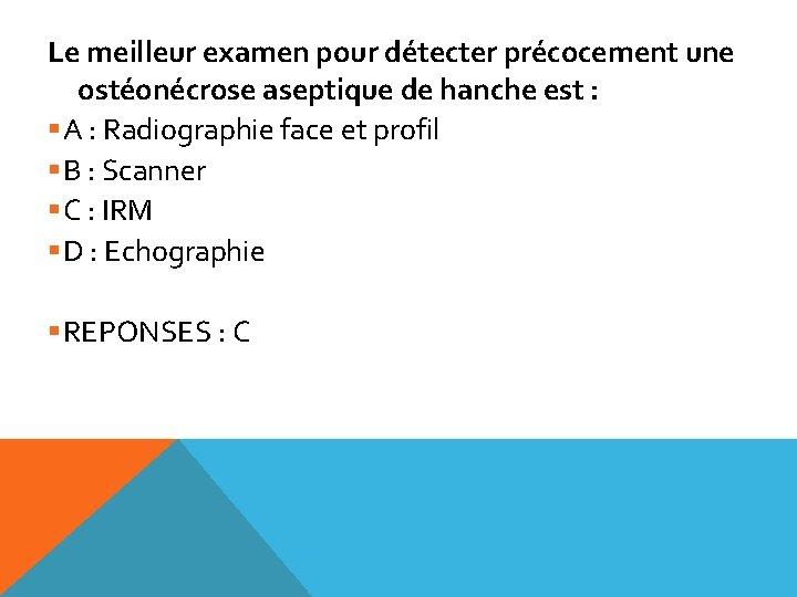 Le meilleur examen pour détecter précocement une ostéonécrose aseptique de hanche est : §A