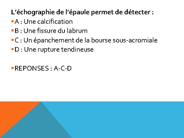 L'échographie de l'épaule permet de détecter : §A : Une calcification §B : Une