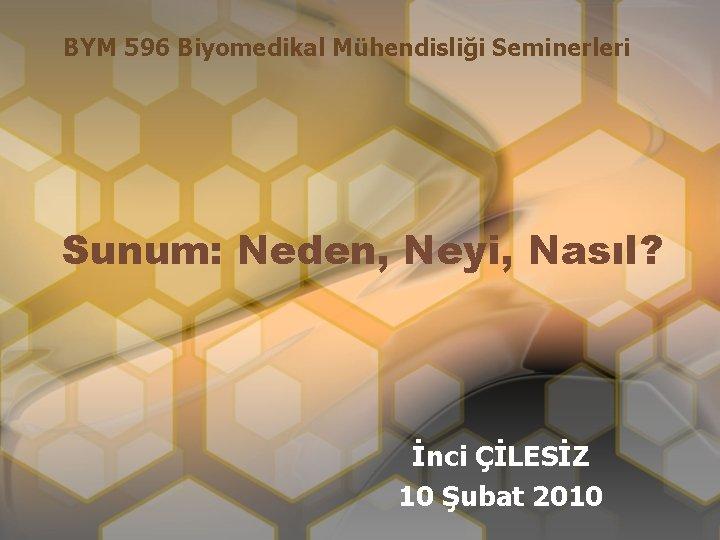 BYM 596 Biyomedikal Mühendisliği Seminerleri Sunum: Neden, Neyi, Nasıl? İnci ÇİLESİZ 10 Şubat 2010