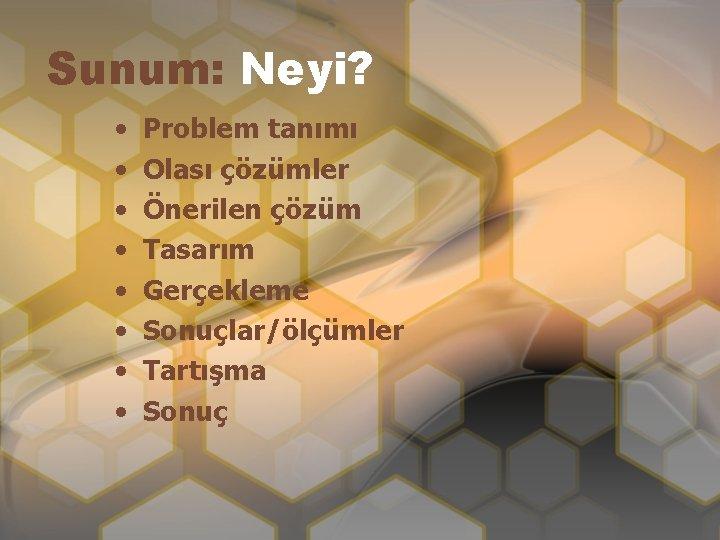 Sunum: Neyi? • • Problem tanımı Olası çözümler Önerilen çözüm Tasarım Gerçekleme Sonuçlar/ölçümler Tartışma