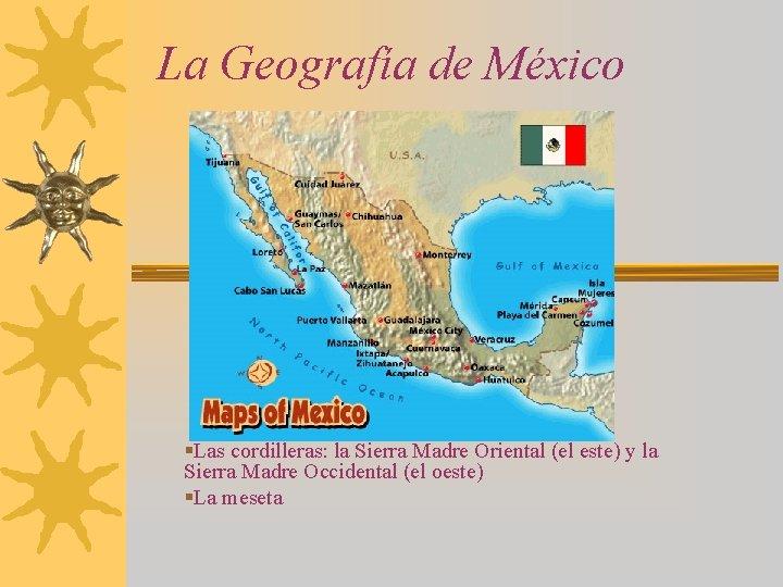 La Geografía de México §Las cordilleras: la Sierra Madre Oriental (el este) y la