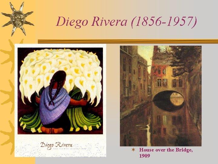 Diego Rivera (1856 -1957) ¬ House over the Bridge, 1909