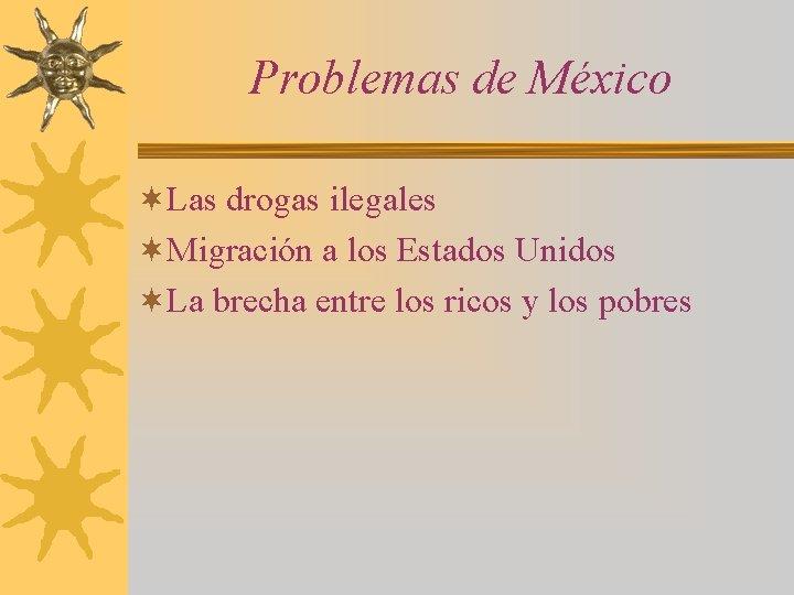 Problemas de México ¬Las drogas ilegales ¬Migración a los Estados Unidos ¬La brecha entre