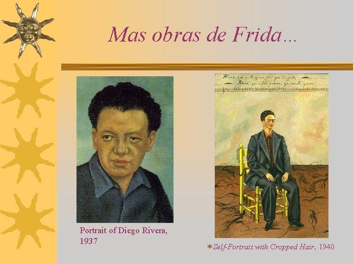 Mas obras de Frida… Portrait of Diego Rivera, 1937 ¬Self-Portrait with Cropped Hair, 1940