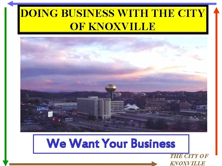 DOING BUSINESS WITH THE CITY OF KNOXVILLE We Want Your Business THE CITY OF