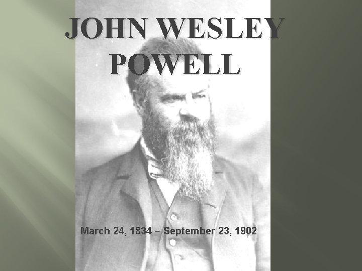 JOHN WESLEY POWELL March 24, 1834 – September 23, 1902