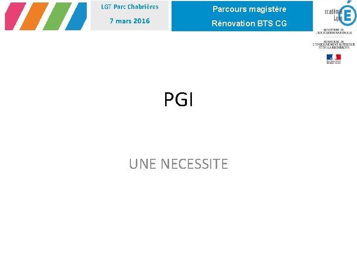 LGT Parc Chabrières Parcours magistère 7 mars 2016 Rénovation BTS CG PGI UNE NECESSITE
