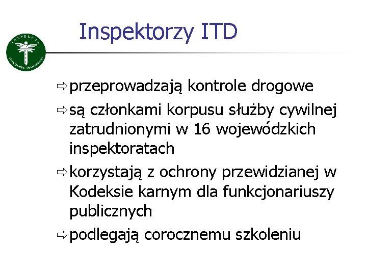 Inspektorzy ITD ð przeprowadzają kontrole drogowe ð są członkami korpusu służby cywilnej zatrudnionymi w