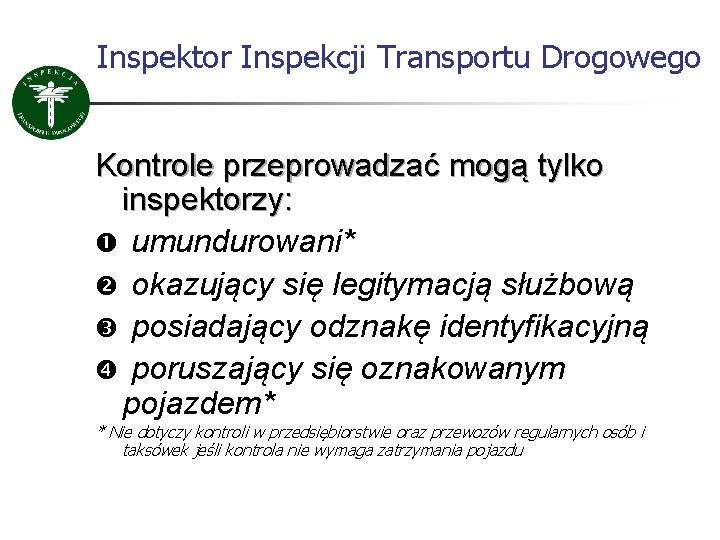 Inspektor Inspekcji Transportu Drogowego Kontrole przeprowadzać mogą tylko inspektorzy: umundurowani* okazujący się legitymacją służbową