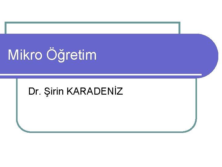 Mikro Öğretim Dr. Şirin KARADENİZ