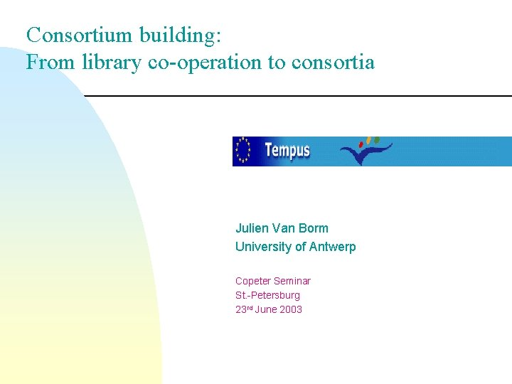 Consortium building: From library co-operation to consortia Julien Van Borm University of Antwerp Copeter