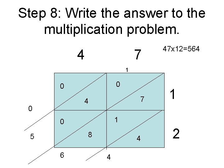 Step 8: Write the answer to the multiplication problem. 4 7 47 x 12=564