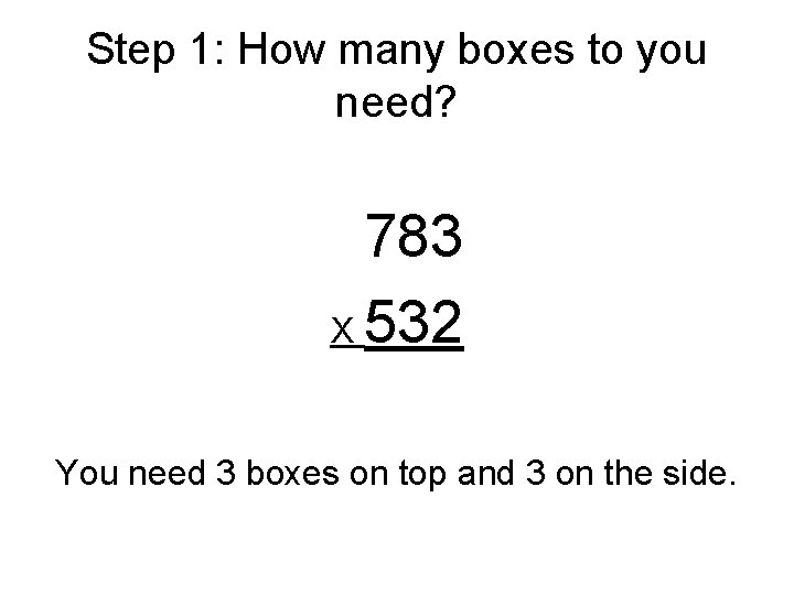 Step 1: How many boxes to you need? 783 X 532 You need 3
