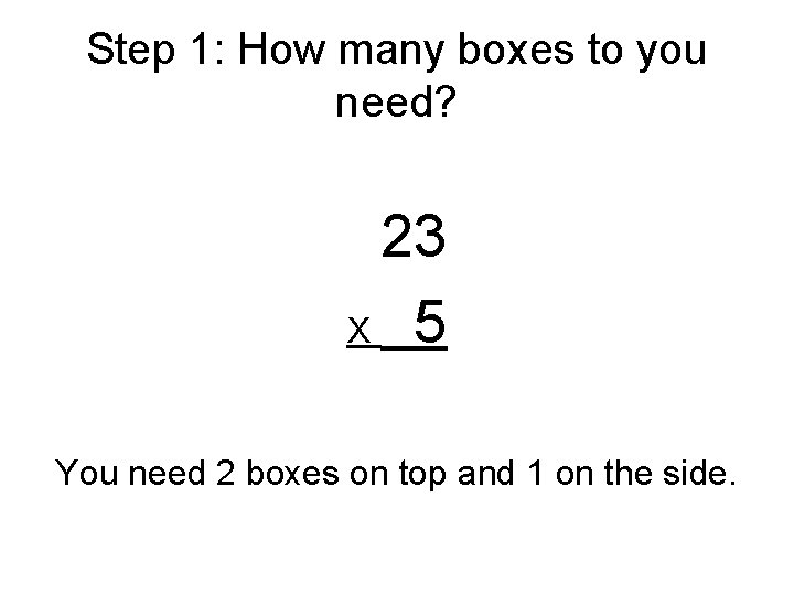 Step 1: How many boxes to you need? 23 X 5 You need 2