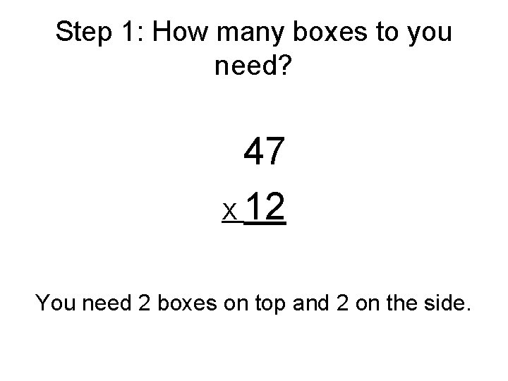 Step 1: How many boxes to you need? 47 X 12 You need 2