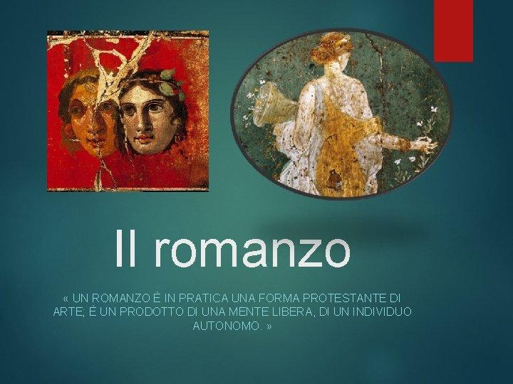 Il romanzo « UN ROMANZO È IN PRATICA UNA FORMA PROTESTANTE DI ARTE; È