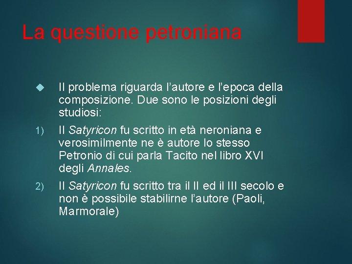 La questione petroniana 1) 2) Il problema riguarda l'autore e l'epoca della composizione. Due
