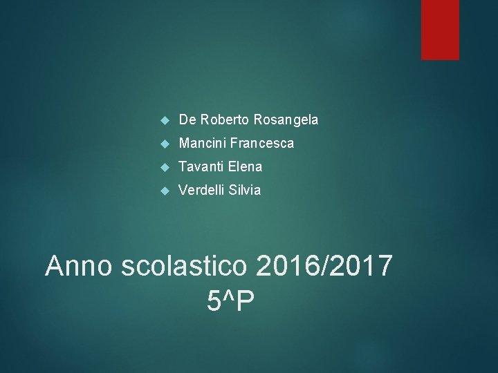 De Roberto Rosangela Mancini Francesca Tavanti Elena Verdelli Silvia Anno scolastico 2016/2017 5^P