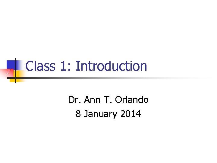 Class 1: Introduction Dr. Ann T. Orlando 8 January 2014