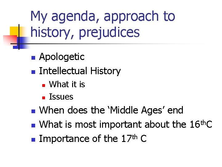 My agenda, approach to history, prejudices n n Apologetic Intellectual History n n n