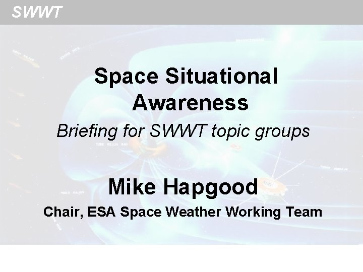 SWWT Space Situational Awareness Briefing for SWWT topic groups Mike Hapgood Chair, ESA Space