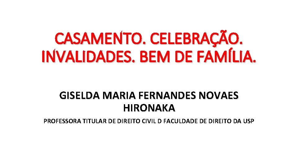CASAMENTO. CELEBRAÇÃO. INVALIDADES. BEM DE FAMÍLIA. GISELDA MARIA FERNANDES NOVAES HIRONAKA PROFESSORA TITULAR DE