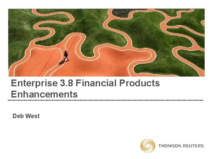 Enterprise 3. 8 Financial Products Enhancements Deb West