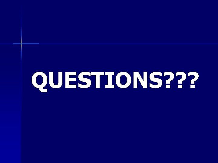 QUESTIONS? ? ?