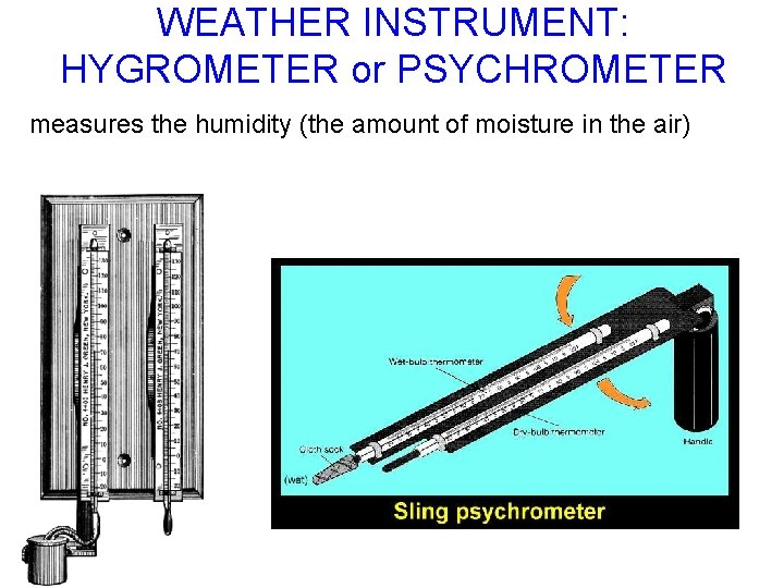 WEATHER INSTRUMENT: HYGROMETER or PSYCHROMETER measures the humidity (the amount of moisture in the