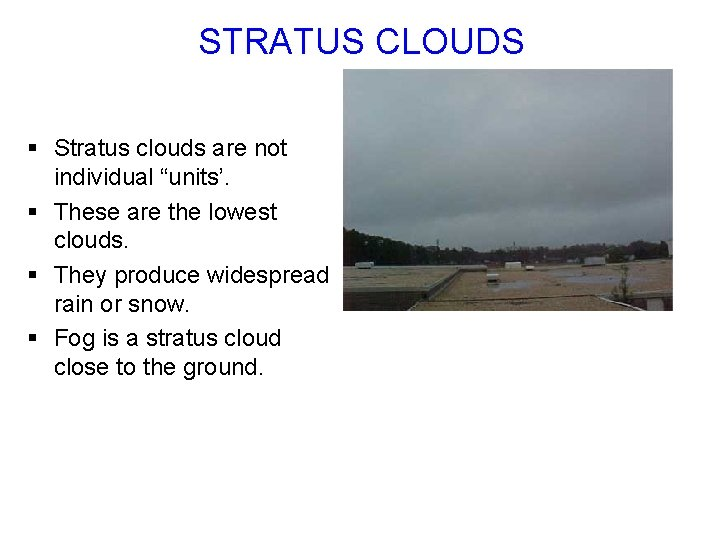 """STRATUS CLOUDS § Stratus clouds are not individual """"units'. § These are the lowest"""