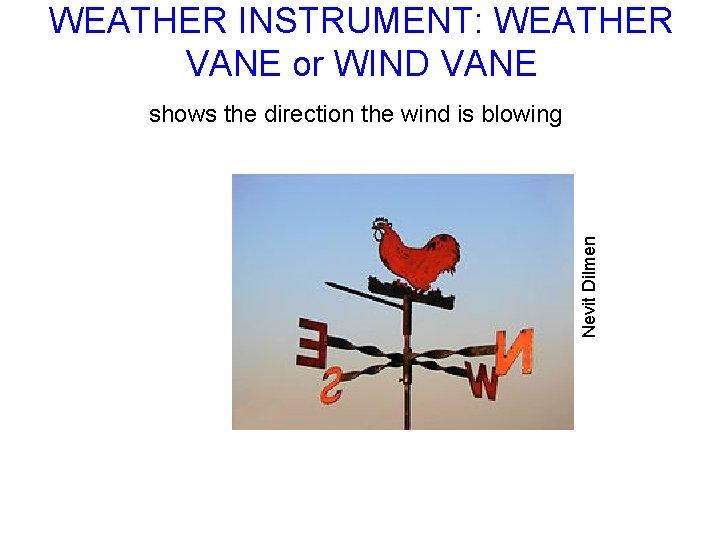 WEATHER INSTRUMENT: WEATHER VANE or WIND VANE Nevit Dilmen shows the direction the wind