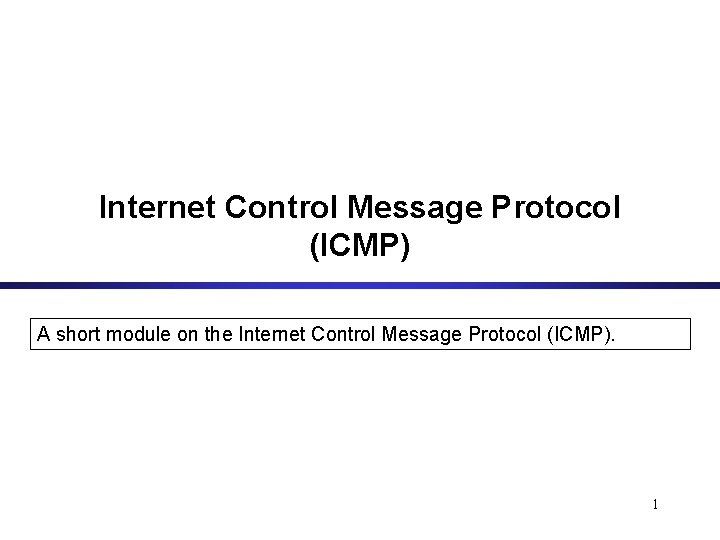 Internet Control Message Protocol (ICMP) A short module on the Internet Control Message Protocol