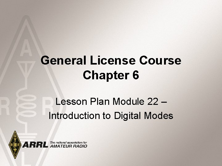 General License Course Chapter 6 Lesson Plan Module 22 – Introduction to Digital Modes