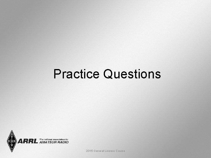 Practice Questions 2015 General License Course